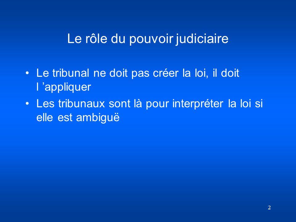 2 Le rôle du pouvoir judiciaire Le tribunal ne doit pas créer la loi, il doit l appliquer Les tribunaux sont là pour interpréter la loi si elle est am