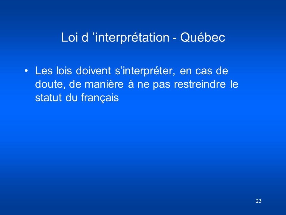 23 Loi d interprétation - Québec Les lois doivent sinterpréter, en cas de doute, de manière à ne pas restreindre le statut du français