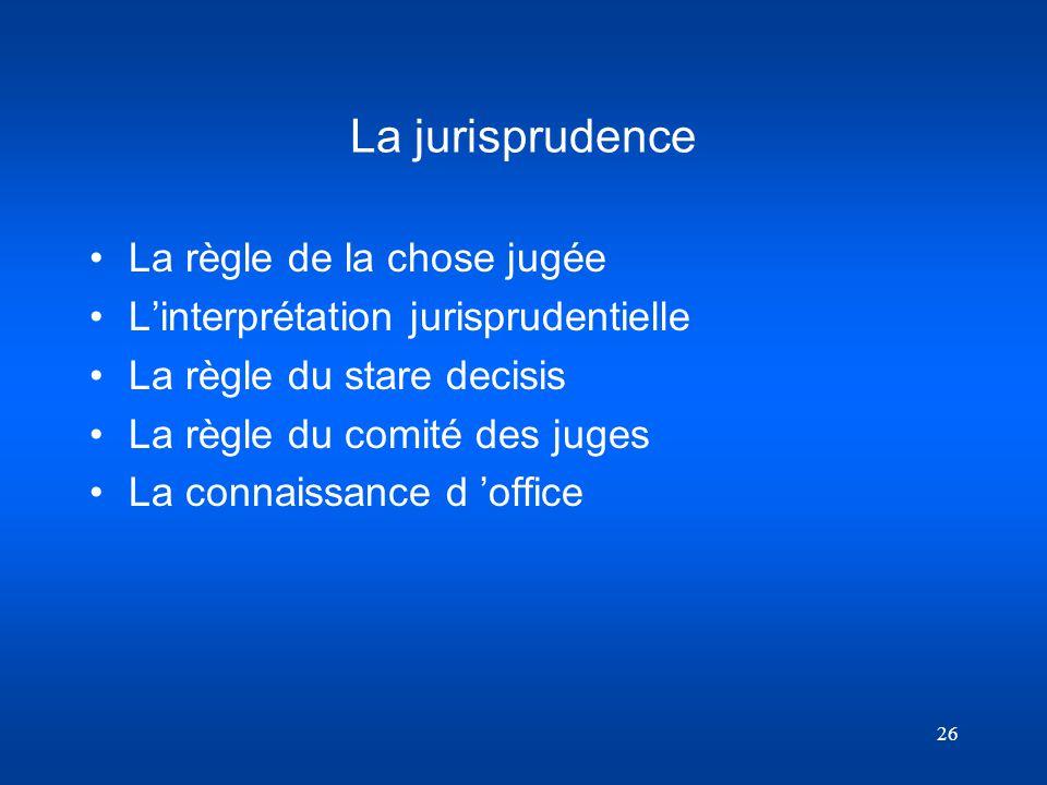 26 La jurisprudence La règle de la chose jugée Linterprétation jurisprudentielle La règle du stare decisis La règle du comité des juges La connaissanc
