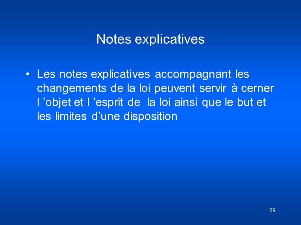 29 Notes explicatives Les notes explicatives accompagnant les changements de la loi peuvent servir à cerner l objet et l esprit de la loi ainsi que le