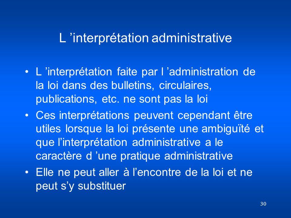 30 L interprétation administrative L interprétation faite par l administration de la loi dans des bulletins, circulaires, publications, etc. ne sont p