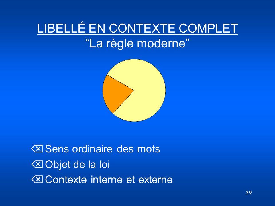 39 LIBELLÉ EN CONTEXTE COMPLET La règle moderne Õ Sens ordinaire des mots Õ Objet de la loi Õ Contexte interne et externe