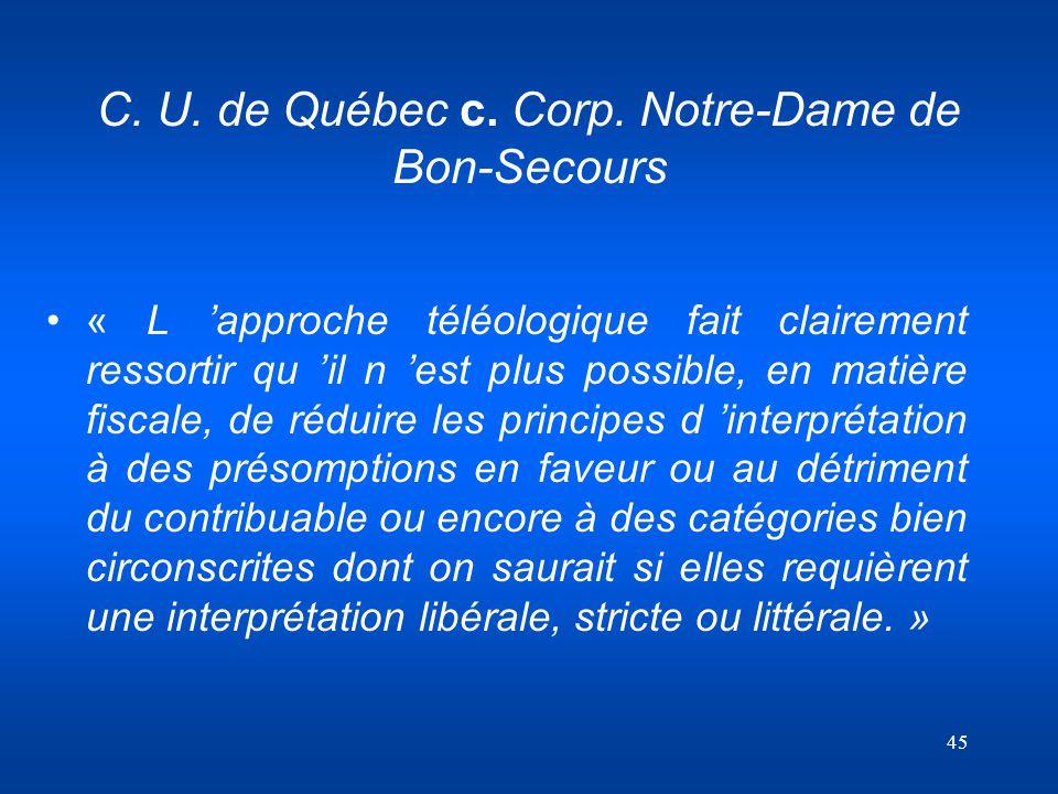 45 C. U. de Québec c. Corp. Notre-Dame de Bon-Secours « L approche téléologique fait clairement ressortir qu il n est plus possible, en matière fiscal