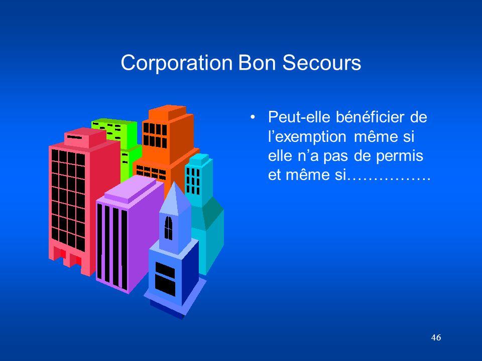 46 Corporation Bon Secours Peut-elle bénéficier de lexemption même si elle na pas de permis et même si…………….