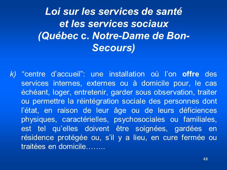 48 Loi sur les services de santé et les services sociaux (Québec c. Notre-Dame de Bon- Secours) k) centre daccueil: une installation où lon offre des