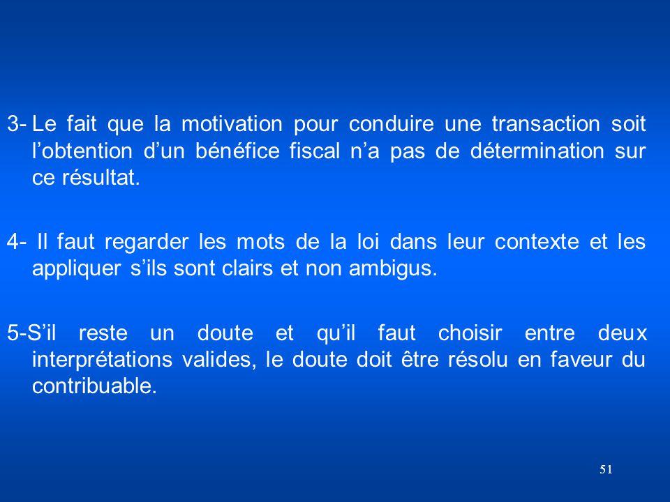 51 3-Le fait que la motivation pour conduire une transaction soit lobtention dun bénéfice fiscal na pas de détermination sur ce résultat. 4- Il faut r