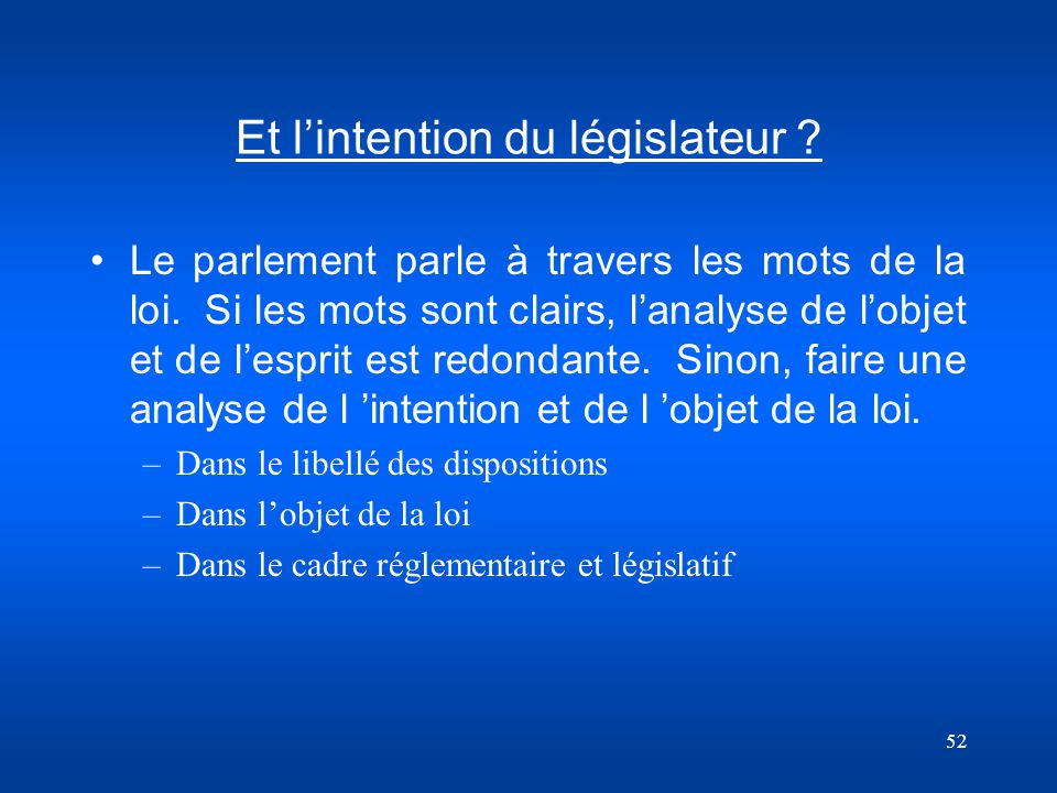 52 Et lintention du législateur ? Le parlement parle à travers les mots de la loi. Si les mots sont clairs, lanalyse de lobjet et de lesprit est redon