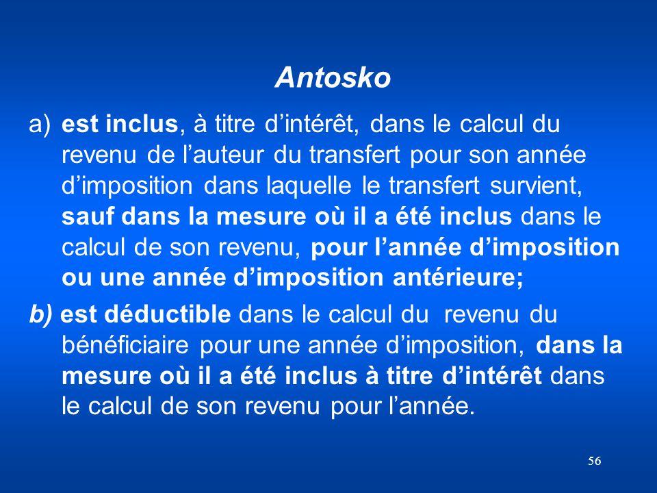56 Antosko a)est inclus, à titre dintérêt, dans le calcul du revenu de lauteur du transfert pour son année dimposition dans laquelle le transfert surv