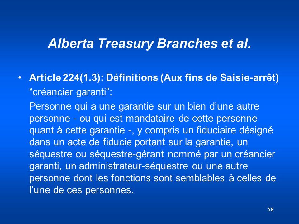 58 Alberta Treasury Branches et al. Article 224(1.3): Définitions (Aux fins de Saisie-arrêt) créancier garanti: Personne qui a une garantie sur un bie