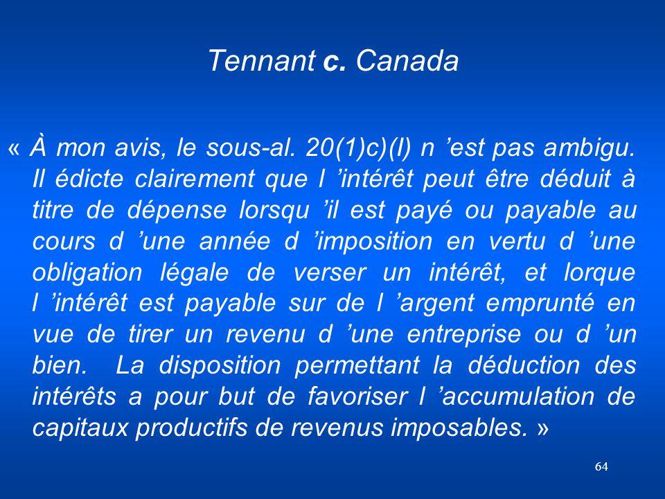 64 Tennant c. Canada « À mon avis, le sous-al. 20(1)c)(I) n est pas ambigu. Il édicte clairement que l intérêt peut être déduit à titre de dépense lor