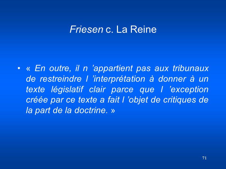 71 Friesen c. La Reine « En outre, il n appartient pas aux tribunaux de restreindre l interprétation à donner à un texte législatif clair parce que l