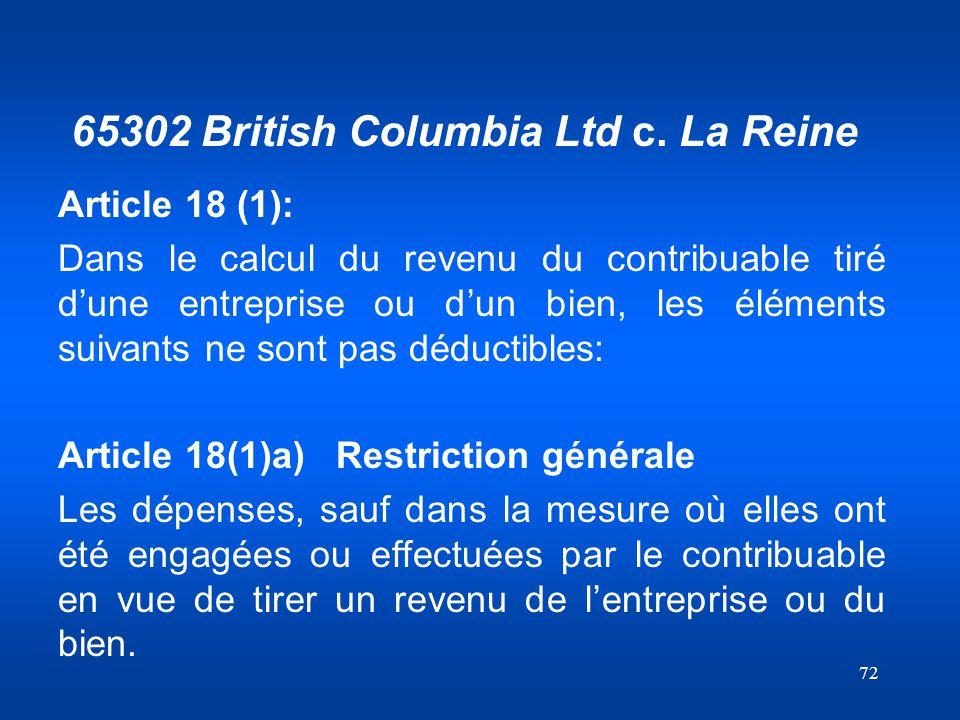 72 65302 British Columbia Ltd c. La Reine Article 18 (1): Dans le calcul du revenu du contribuable tiré dune entreprise ou dun bien, les éléments suiv