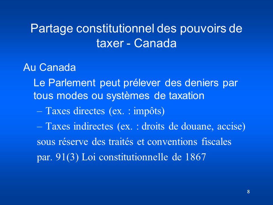 8 Partage constitutionnel des pouvoirs de taxer - Canada Au Canada Le Parlement peut prélever des deniers par tous modes ou systèmes de taxation –Taxe