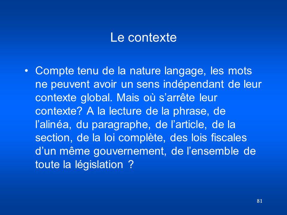 81 Le contexte Compte tenu de la nature langage, les mots ne peuvent avoir un sens indépendant de leur contexte global. Mais où sarrête leur contexte?