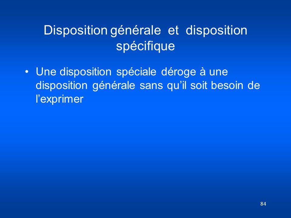 84 Disposition générale et disposition spécifique Une disposition spéciale déroge à une disposition générale sans quil soit besoin de lexprimer