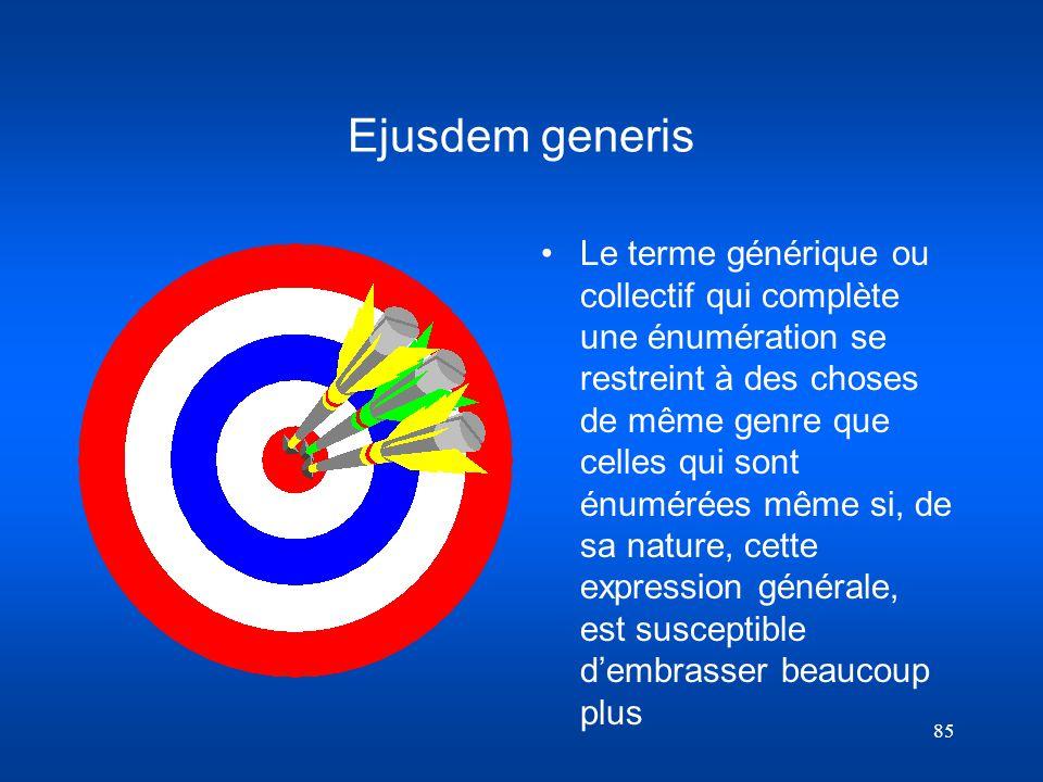 85 Ejusdem generis Le terme générique ou collectif qui complète une énumération se restreint à des choses de même genre que celles qui sont énumérées