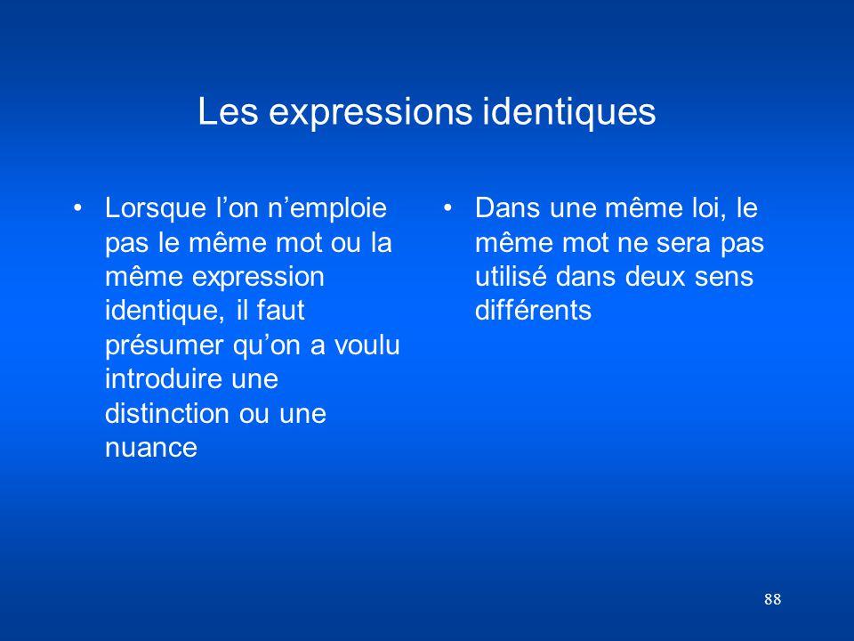 88 Les expressions identiques Lorsque lon nemploie pas le même mot ou la même expression identique, il faut présumer quon a voulu introduire une disti