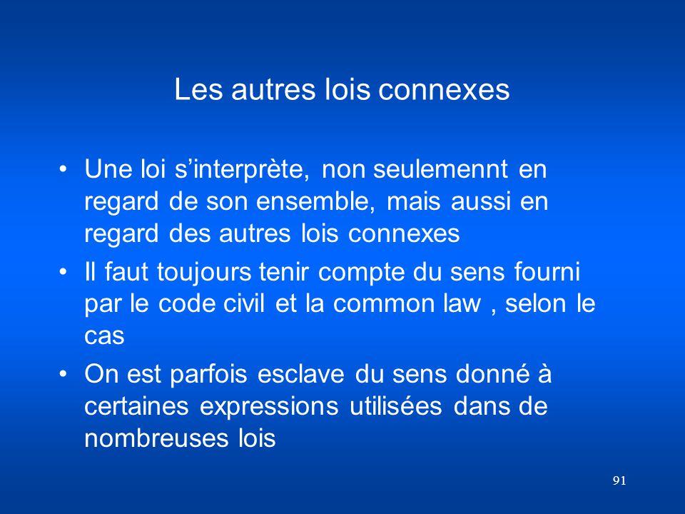 91 Les autres lois connexes Une loi sinterprète, non seulemennt en regard de son ensemble, mais aussi en regard des autres lois connexes Il faut toujo