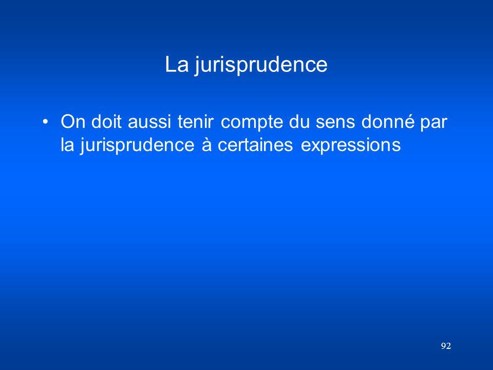 92 La jurisprudence On doit aussi tenir compte du sens donné par la jurisprudence à certaines expressions