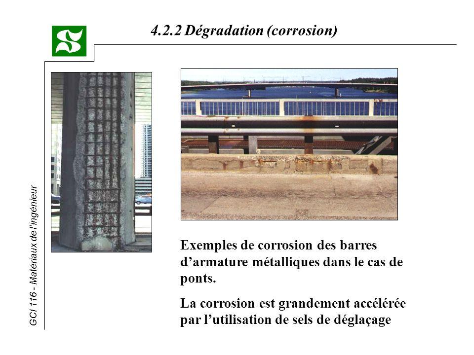 GCI 116 - Matériaux de lingénieur 4.2.2 Dégradation (corrosion) Lutte contre la corrosion * Protection électrochimique (suite) (b) protection cathodique (le métal à protéger devient une cathode) 1- protection par anode sacrificielle -couplage du métal à protéger avec un moins noble -corrosion galvanique de lanode -dans le cas de lacier, on utilise des anodes de Zn ou de Mg - ex.:bateaux, canalisations,réservoirs deau on doit changer les anodes périodiquement anode sacrificielle (Mg) 2- protection par courant extérieur imposé -on impose un courant extérieur de façon à ce que le métal à protéger devienne une cathode -anode inerte (ex.: graphite) - ex.:réservoir sous terre on doit appliquer un courant permanent