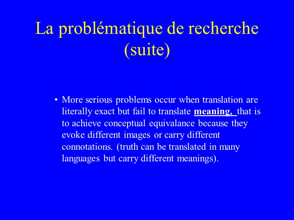 La problématique de recherche (suite) More serious problems occur when translation are literally exact but fail to translate meaning, that is to achieve conceptual equivalance because they evoke different images or carry different connotations.