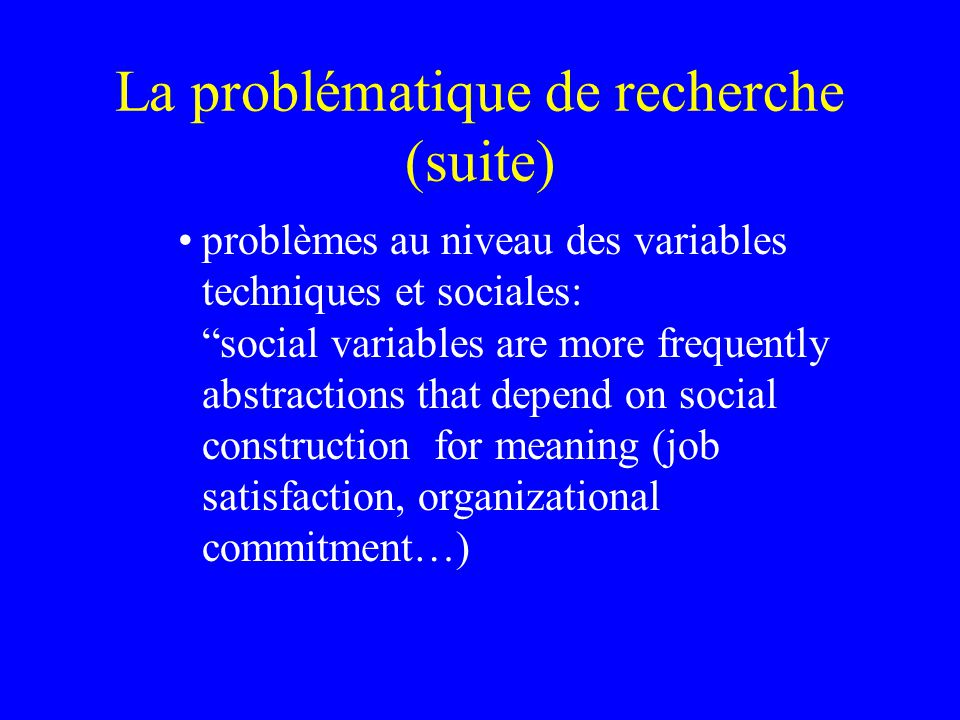 La problématique de recherche (suite) problèmes au niveau des variables techniques et sociales: social variables are more frequently abstractions that depend on social construction for meaning (job satisfaction, organizational commitment…)