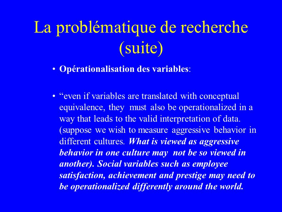 La problématique de recherche (suite) Opérationalisation des variables: even if variables are translated with conceptual equivalence, they must also be operationalized in a way that leads to the valid interpretation of data.