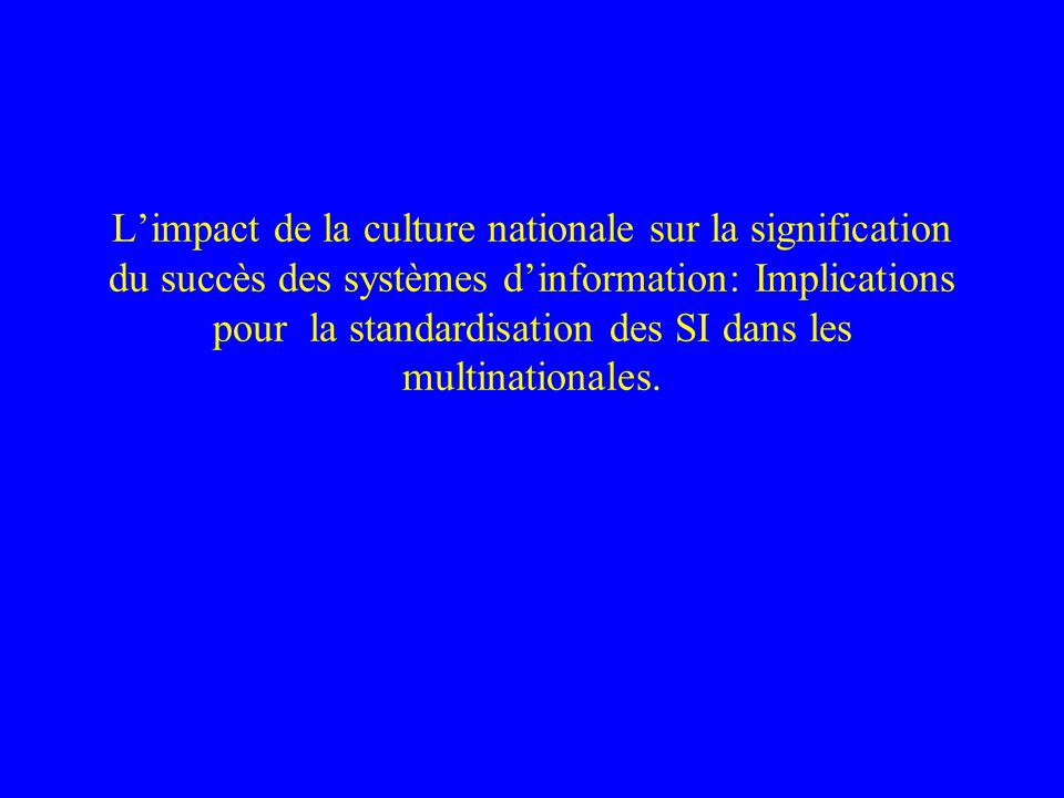Limpact de la culture nationale sur la signification du succès des systèmes dinformation: Implications pour la standardisation des SI dans les multinationales.