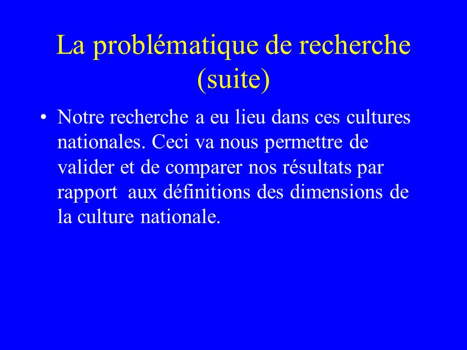 La problématique de recherche (suite) Notre recherche a eu lieu dans ces cultures nationales.