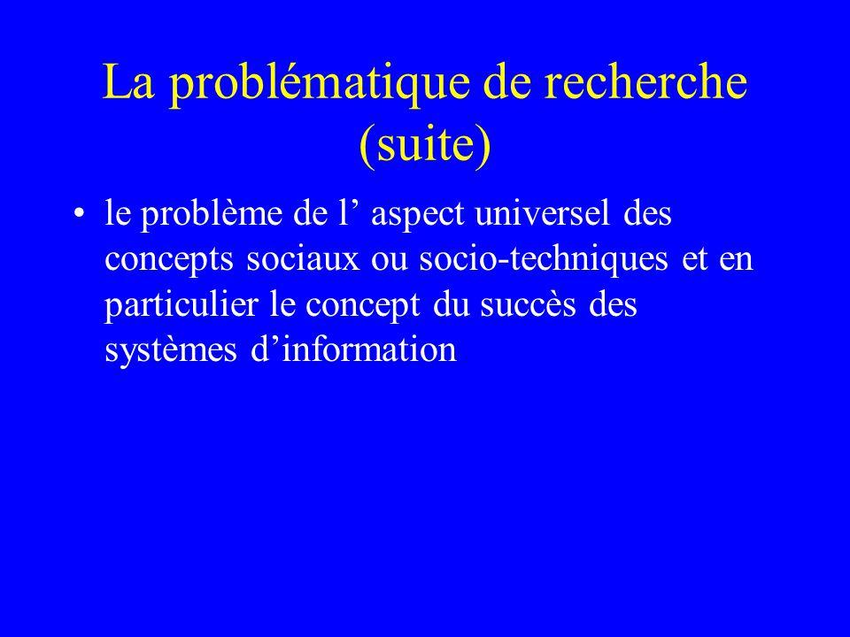 La problématique de recherche (suite) le problème de l aspect universel des concepts sociaux ou socio-techniques et en particulier le concept du succès des systèmes dinformation