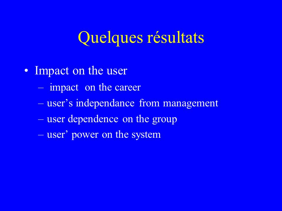 Quelques résultats Impact on the user – impact on the career –users independance from management –user dependence on the group –user power on the system