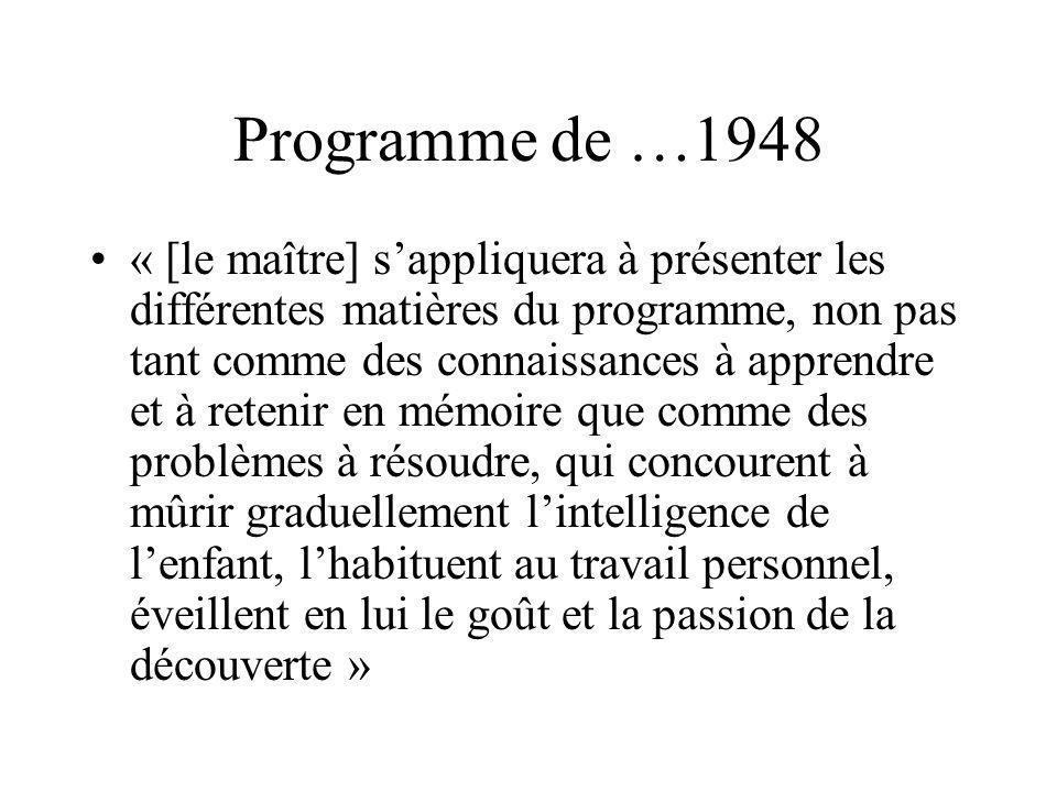 Programme de …1948 « [le maître] sappliquera à présenter les différentes matières du programme, non pas tant comme des connaissances à apprendre et à