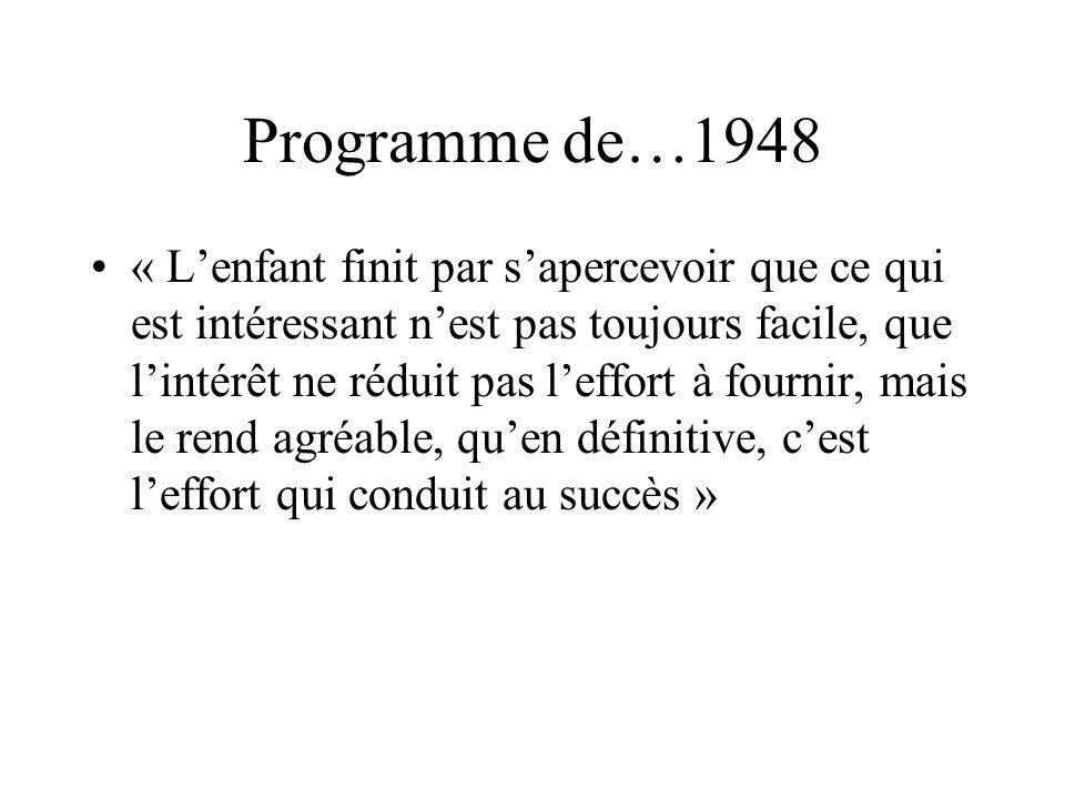 Programme de…1948 « Lenfant finit par sapercevoir que ce qui est intéressant nest pas toujours facile, que lintérêt ne réduit pas leffort à fournir, mais le rend agréable, quen définitive, cest leffort qui conduit au succès »