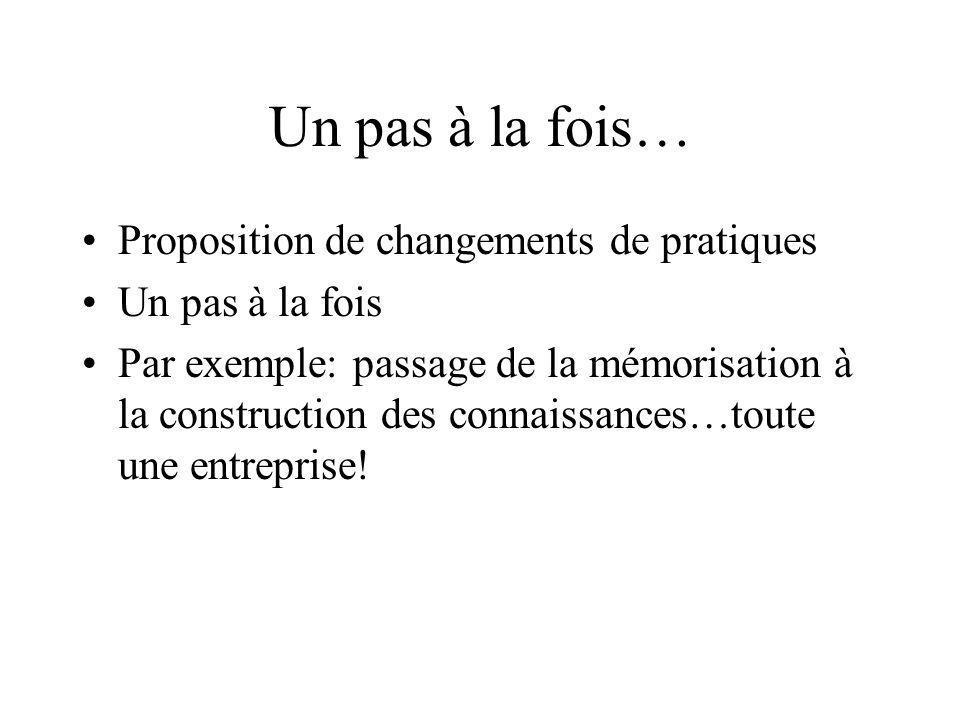 Un pas à la fois… Proposition de changements de pratiques Un pas à la fois Par exemple: passage de la mémorisation à la construction des connaissances…toute une entreprise!