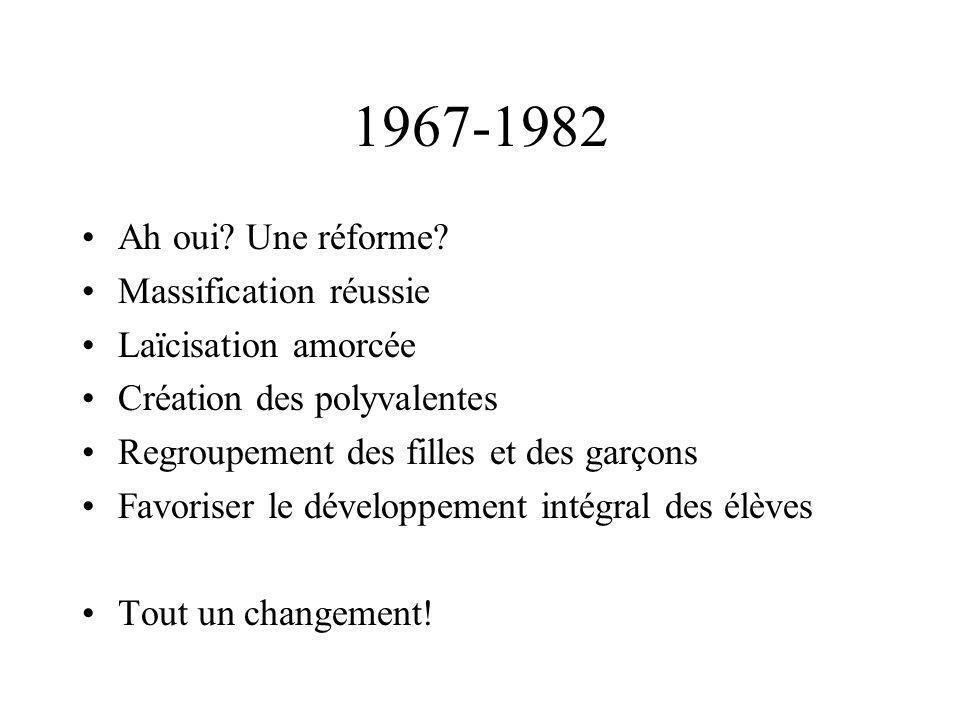 1967-1982 Ah oui? Une réforme? Massification réussie Laïcisation amorcée Création des polyvalentes Regroupement des filles et des garçons Favoriser le