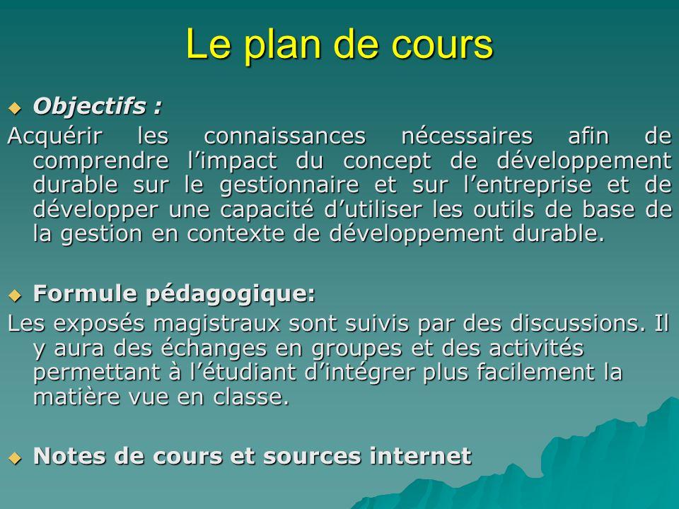 Le plan de cours 3 blocs 3 blocs 1.Les bases du développement durable (cours 1-5) 2.Lentreprise et le développement durable (cours 6-7) 3.Le développement durable et le gestionnaire (cours 9-12) Présentation des travaux de session (cours 13-14)