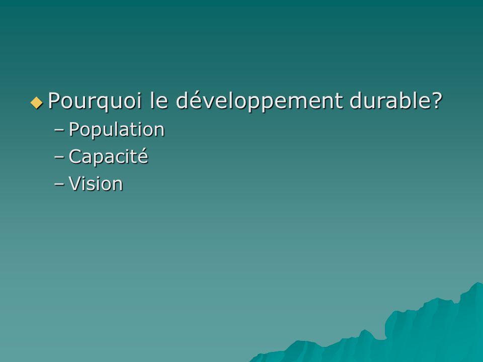 Pourquoi le développement durable? Pourquoi le développement durable? –Population –Capacité –Vision