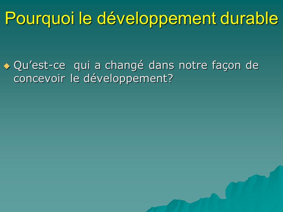 Pourquoi le développement durable Quest-ce qui a changé dans notre façon de concevoir le développement? Quest-ce qui a changé dans notre façon de conc