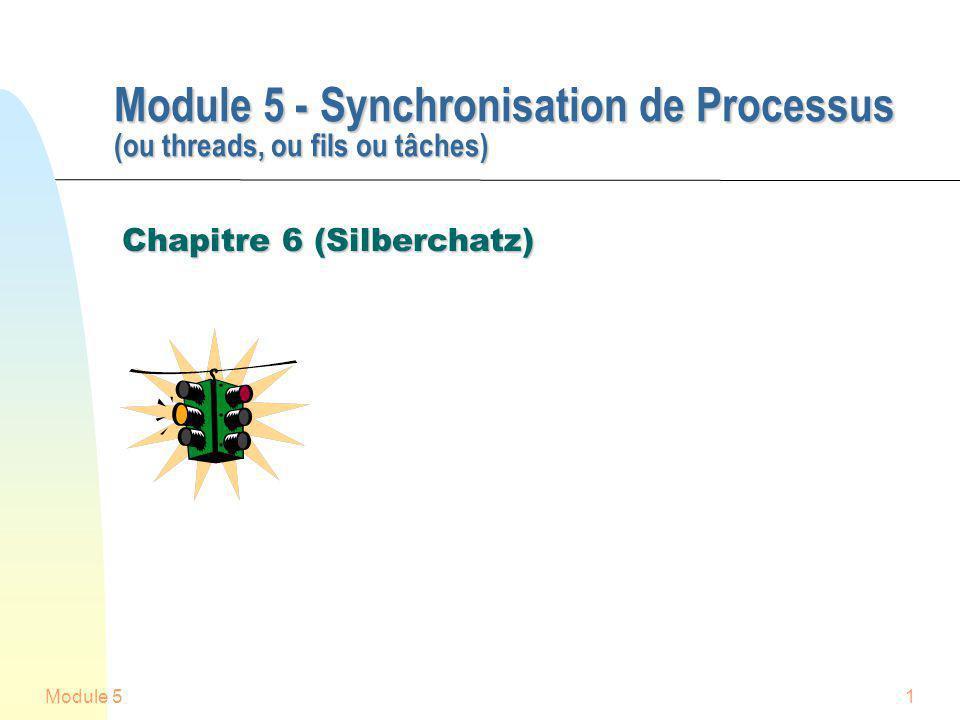 Module 51 Module 5 - Synchronisation de Processus (ou threads, ou fils ou tâches) Module 5 - Synchronisation de Processus (ou threads, ou fils ou tâches) Chapitre 6 (Silberchatz) Chapitre 6 (Silberchatz)