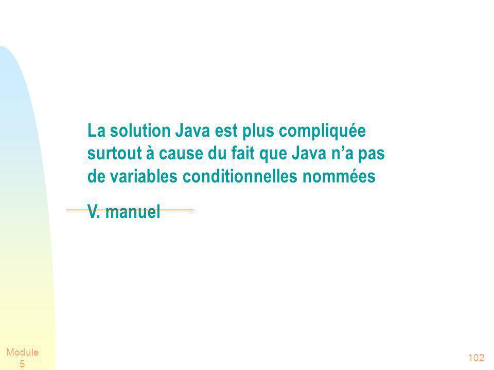 Module 5 102 La solution Java est plus compliquée surtout à cause du fait que Java na pas de variables conditionnelles nommées V. manuel