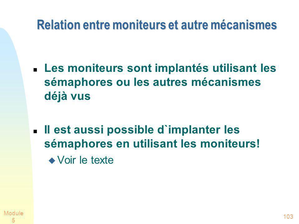 Module 5 103 Relation entre moniteurs et autre mécanismes Les moniteurs sont implantés utilisant les sémaphores ou les autres mécanismes déjà vus Il est aussi possible d`implanter les sémaphores en utilisant les moniteurs.