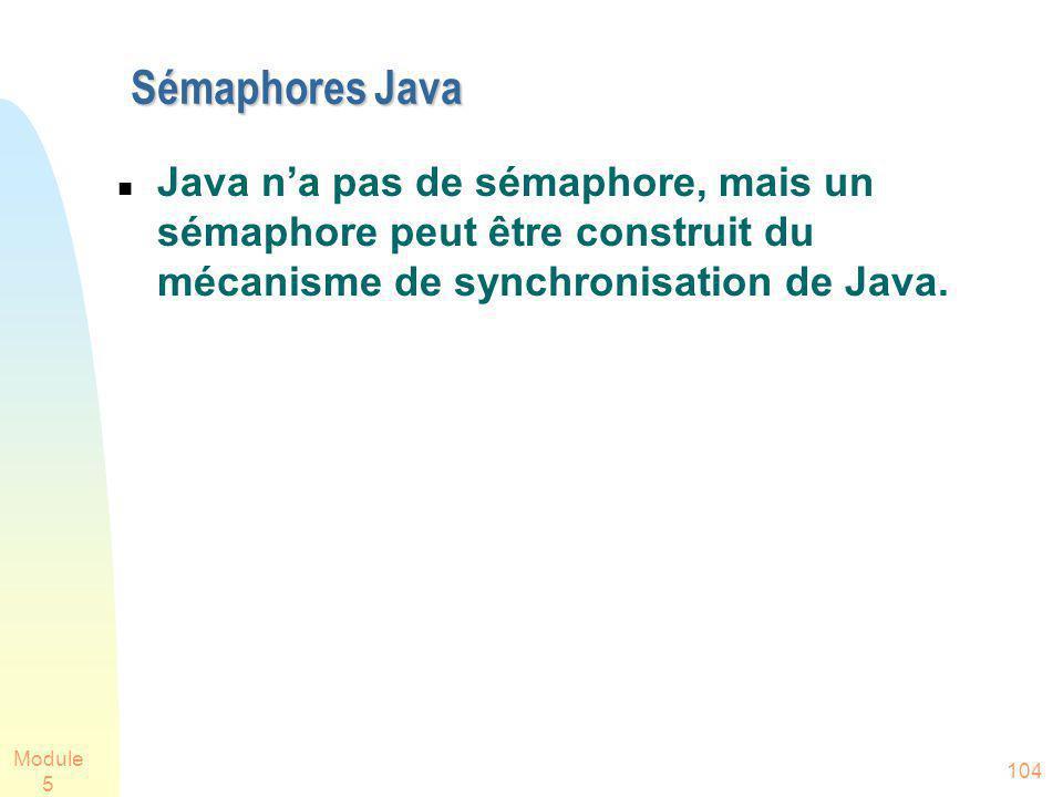 Module 5 104 Sémaphores Java Java na pas de sémaphore, mais un sémaphore peut être construit du mécanisme de synchronisation de Java.