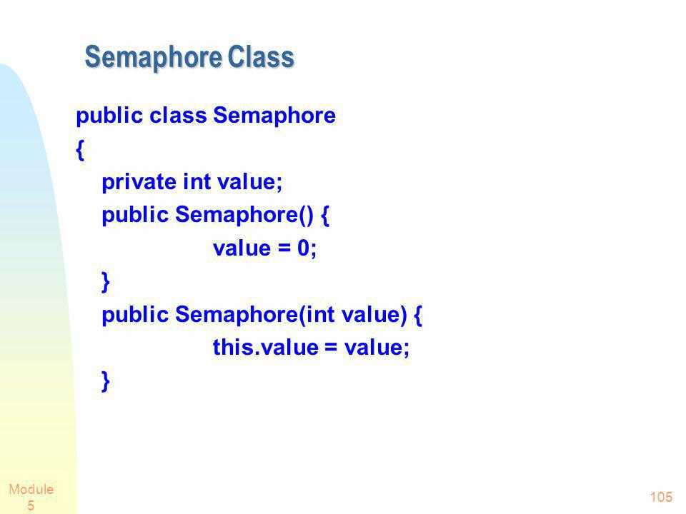 Module 5 105 Semaphore Class public class Semaphore { private int value; public Semaphore() { value = 0; } public Semaphore(int value) { this.value =