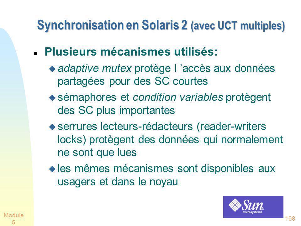 Module 5 108 Synchronisation en Solaris 2 (avec UCT multiples) Synchronisation en Solaris 2 (avec UCT multiples) Plusieurs mécanismes utilisés: adaptive mutex protège l accès aux données partagées pour des SC courtes sémaphores et condition variables protègent des SC plus importantes serrures lecteurs-rédacteurs (reader-writers locks) protègent des données qui normalement ne sont que lues les mêmes mécanismes sont disponibles aux usagers et dans le noyau