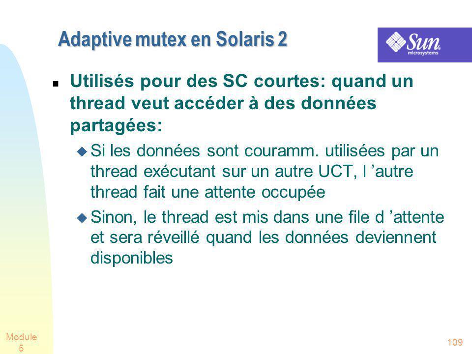 Module 5 109 Adaptive mutex en Solaris 2 Utilisés pour des SC courtes: quand un thread veut accéder à des données partagées: Si les données sont couramm.