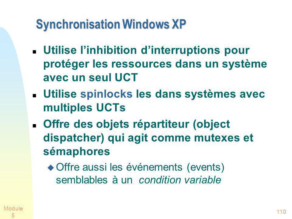 Module 5 110 Synchronisation Windows XP Utilise linhibition dinterruptions pour protéger les ressources dans un système avec un seul UCT Utilise spinlocks les dans systèmes avec multiples UCTs Offre des objets répartiteur (object dispatcher) qui agit comme mutexes et sémaphores Offre aussi les événements (events) semblables à un condition variable