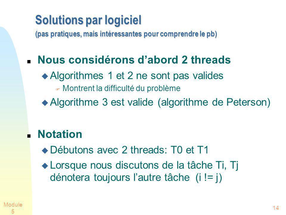 Module 5 14 Solutions par logiciel (pas pratiques, mais intéressantes pour comprendre le pb) Solutions par logiciel (pas pratiques, mais intéressantes pour comprendre le pb) Nous considérons dabord 2 threads Algorithmes 1 et 2 ne sont pas valides Montrent la difficulté du problème Algorithme 3 est valide (algorithme de Peterson) Notation Débutons avec 2 threads: T0 et T1 Lorsque nous discutons de la tâche Ti, Tj dénotera toujours lautre tâche (i != j)