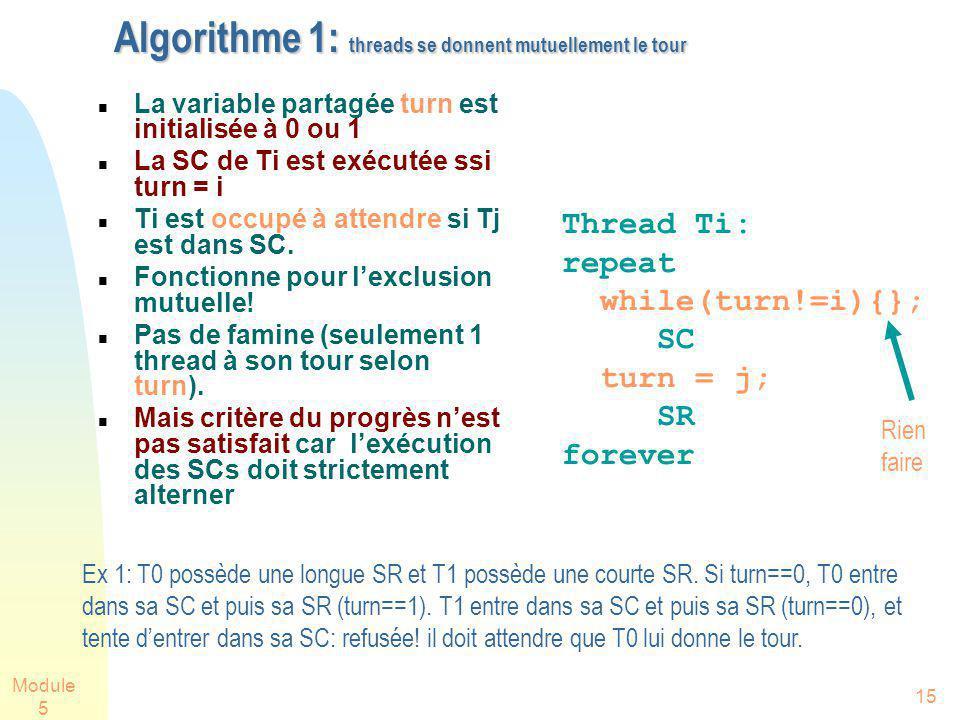 Module 5 15 Algorithme 1: threads se donnent mutuellement le tour La variable partagée turn est initialisée à 0 ou 1 La SC de Ti est exécutée ssi turn = i Ti est occupé à attendre si Tj est dans SC.