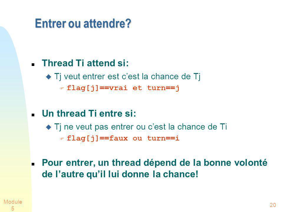 Module 5 20 Entrer ou attendre? Thread Ti attend si: Tj veut entrer est cest la chance de Tj flag[j]==vrai et turn==j Un thread Ti entre si: Tj ne veu