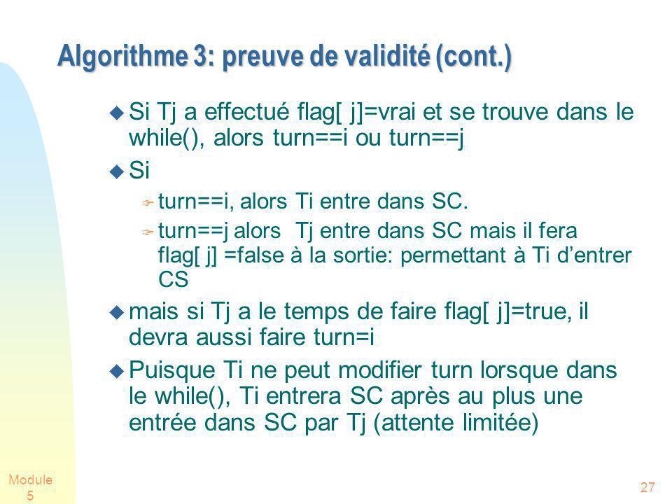 Module 5 27 Algorithme 3: preuve de validité (cont.) Algorithme 3: preuve de validité (cont.) Si Tj a effectué flag[ j]=vrai et se trouve dans le while(), alors turn==i ou turn==j Si turn==i, alors Ti entre dans SC.